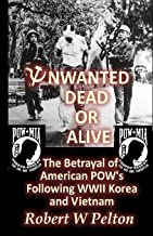 Unwanted Dead or Alive!: An Expose of the Worst Act of Treason In Our History -- The Betrayal of Ameriican POWs Following World War 11, Korea and Vietnam