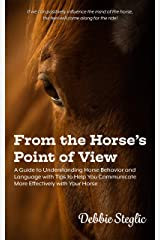 From the Horse's Point of View: A Guide to Understanding Horse Behavior and Language with Tips to Help You Communicate More Effectively with Your Horse Kindle Edition