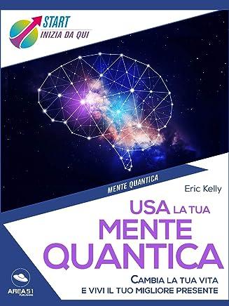 Usa la tua mente quantica: Cambia la tua vita e vivi il tuo migliore presente