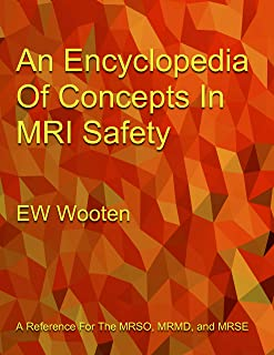 An Encyclopedia Of Concepts In MRI Safety: A Reference For The MRSO, MRMD, and MRSE