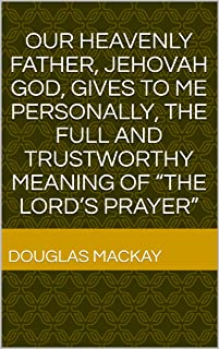 """OUR HEAVENLY FATHER, JEHOVAH GOD, GIVES TO ME PERSONALLY, THE FULL AND TRUSTWORTHY MEANING OF """"THE LORD'S PRAYER"""""""