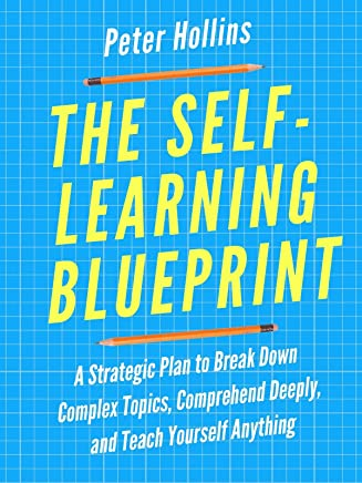 The Self-Learning Blueprint: A Strategic Plan to Break Down Complex Topics, Comprehend Deeply, and Teach Yourself Anything (English Edition)