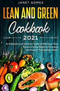 Lean and Green Cookbook 2021: An Exhaustive Lean and Green Cookbook With Super Tasty Recipes to Losing Weight by Harnessin...