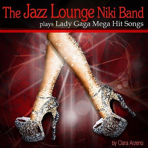 Amazon com: The Jazz Lounge Niki Band Play´s Lady Gaga Mega Hit