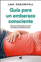 Guía para un embarazo consciente: Todo lo que necesitas saber para tomar las riendas de tu embarazo y el parto (Libro prác...
