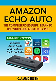 Amazon Echo Auto - The Complete User Guide - Learn to Use Your Echo Auto Like A Pro: Alexa Skills and Features for Echo Auto