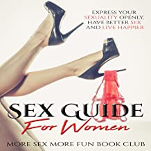 Sex Guide for Women: Express Your Sexuality Openly, Have Better Sex and Live Happier