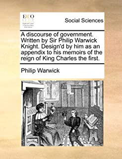 A Discourse of Government. Written by Sir Philip Warwick Knight. Design'd by Him as an Appendix to His Memoirs of the Reig...