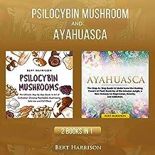 Psilocybin Mushrooms and Ayahuasca - 2 Books in 1: Understand the Healing Powers of Magic Plant Medicine of the Amazon Jun...