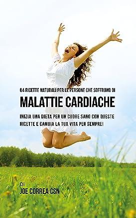 64 Ricette naturali per le persone che soffrono di malattie cardiache: Inizia una dieta per un cuore sano con queste ricette e cambia la tua vita per sempre!