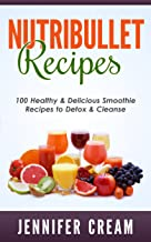 Nutribullet Recipes: 100 Healthy & Delicious Smoothie Recipes to Detox & Cleanse (Smoothie Recipes, Weight Loss, Green Smoothies, Low Carb Diet, Bullet Recipes, Detox Diet, Cleanse)