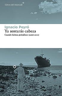 Ya sentarás cabeza: Cuando fuimos periodistas (2006-2011) (Libros del Asteroide nº 243) (Spanish Edition)