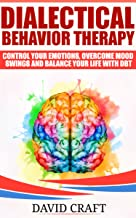 Dialectical Behavior Therapy: Control Your Emotions, Overcome Mood Swings And Balance Your Life With DBT