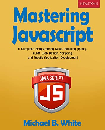 Mastering JavaScript: A Complete Programming Guide Including jQuery, AJAX, Web Design, Scripting and Mobile Application Development (English Edition)
