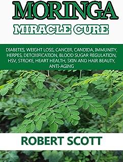 Moringa Miracle Cure: Eye Health, Asthma, Kidney Disease, Diabetes, Weight Loss, Cancer, Immunity,  Detoxification, Blood Sugar Regulation, Stroke, Heart Health, Skin And Hair Beauty, Anti-Aging