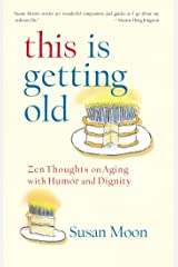 This Is Getting Old: Zen Thoughts on Aging with Humor and Dignity Kindle Edition