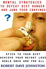 Mental Strategies to Defeat Diet Hunger and Junk Food Cravings (Lose Weight and Keep It Off By Transforming The Mind & Behaviors Book 1) Kindle Edition