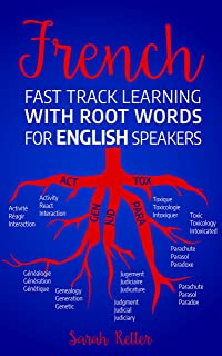 FRENCH: FAST TRACK LEARNING WITH ROOT WORDS FOR ENGLISH SPEAKERS: Boost your French vocabulary with Latin and Greek Roots! Learn one root and you´ll learn many words in French.