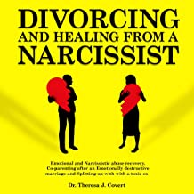 Divorcing and Healing from a Narcissist: Emotional and Narcissistic Abuse Recovery. Co-Parenting After an Emotionally Destructive Marriage and Splitting Up with a Toxic Ex