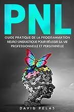 Livres La PNL: Guide pratique de la programmation neuro linguistique pour réussir sa vie professionelle et personnelle PDF