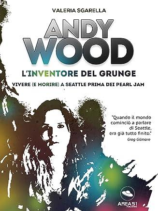 Andy Wood. L'inventore del grunge: Vivere (e morire) a Seattle prima dei Pearl Jam