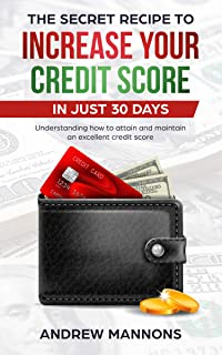THE SECRET RECIPE TO INCREASE YOUR CREDIT SCORE IN JUST 30 DAYS: Understanding how to attain and maintain an excellent credit score