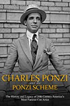Charles Ponzi and the Ponzi Scheme: The History and Legacy of 20th Century America's Most Famous Con Artist