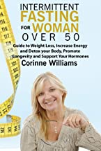 Intermittent Fasting for Woman over 50: Guide to Weight Loss, Increase Energy and Detox your Body, Promote Longevity and Support Your Hormones