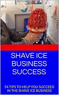 SHAVE ICE BUSINESS SUCCESS: 54 TIPS TO HELP YOU SUCCEED IN THE SHAVE ICE BUSINESS