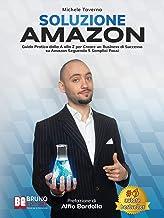 Soluzione Amazon: Guida Pratica Dalla A Alla Z Per Creare Un Business Di Successo Su Amazon Seguendo 5 Semplici Passi