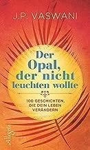Der Opal, der nicht leuchten wollte: 100 Geschichten, die dein Leben verändern (German Edition)