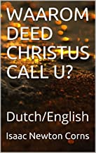 WAAROM DEED CHRISTUS CALL U?: Dutch/English