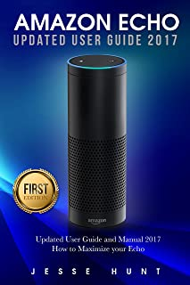 Amazon Echo: Updated User Guide and Manual 2017 How to Maximize your Echo (Amazon Echo, Amazon Alexa, Amazon Dot, Amazon Tap, Amazon Fire Stick, Amazon Fire Tablet, Amazon Speaker)