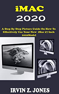 iMAC 2020: A Step By Step Picture Guide On How To Effectively Use The 2020 Imac 27 Inch Model For Beginners, Seniors And P...