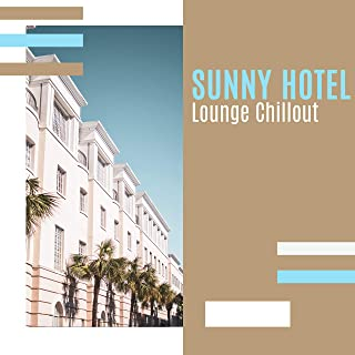 Sunny Hotel Lounge Chillout: 2019 Electronic Chill Ambients & Beats, Best Vacation Vibes for Relaxation & Parties