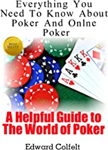 Everything You Need To Know About Poker and Online Poker (A Helpful Guide to the World of Poker Book 1)