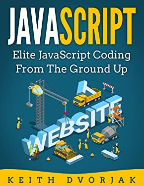 JavaScript: Elite JavaScript Coding From The Ground Up (DIY JavaScript Book 4)