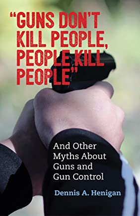 """""""Guns Don't Kill People, People Kill People"""": And Other Myths About Guns and Gun Control (English Edition)"""