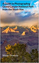 A Guide to Photographing Grand Canyon National Park from the South Rim (Photography Guides)