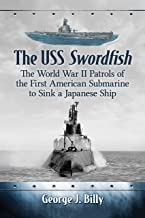 The USS Swordfish: The World War II Patrols of the First American Submarine to Sink a Japanese Ship