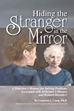 Hiding the Stranger in the Mirror: A Detective's Manual for Solving Problems Associated with Alzheimer's Disease and Relat...