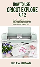 How to use Cricut explore air 2: A beginners guide to learning how to make money with design space with specific projects, and get 50 ideas to help you start.