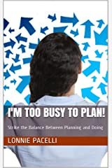 I'm too Busy to Plan!: Strike the Balance Between Planning and Doing - A Lead Already! Single (The Lead Already! Series Book 3) Kindle Edition