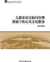 大都市社区协同治理视域下的公共文化服务 (南京社科学术文库)