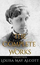 Louisa May Alcott: The Complete Works Collection (Annotated): 30 Complete Works Including Eight Cousins, Little Women, Little Men, Rose in Bloom, May Flowers, Jo's Boys, An Old-fashioned Girl, & More