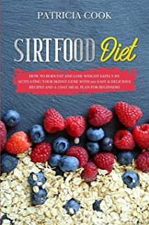 Sirtfood Diet: How to BURN FAT and LOSE WEIGHT SAFELY by Activating Your Skinny Gene with 100 EASY & DELICIOUS RECIPES and...