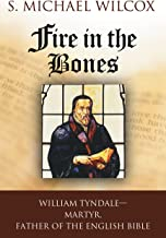 Fire in the Bones: William Tyndale, Martyr, Father of the English Bible