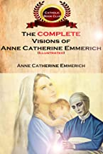 The Complete Visions of Anne Catherine Emmerich (Illustrated): The Lowly Life and Bitter Passion of Our Lord Jesus Christ and His Mother