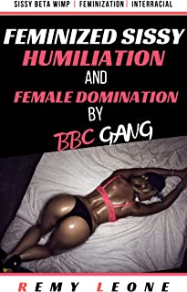 Feminized Sissy Humiliation and Female Domination by BBC Gang: An Interracial TABOO Tale of a Beta Sissy being Feminized by Dominant Female Girlfriend and Black Bully