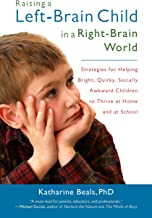 Raising a Left-Brain Child in a Right-Brain World: Strategies for Helping Bright, Quirky, Socially Awkward Children to Thr...